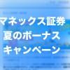 マネックス証券で1万円を200名にプレゼントの「夏のボーナスキャンペーン」を開催中です(7月29日まで)
